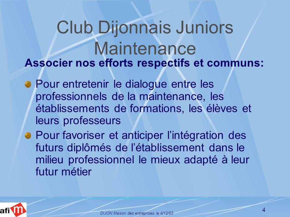DIJON:Maison des entreprises le 4/12/03 5 Club Dijonnais Juniors Maintenance Son fonctionnement : Les modalités de fonctionnement et les objectifs sont précisés dans une charte Chaque entité désigne son délégué Ils constituent un bureau représentatif chargés de faire fonctionner le Club