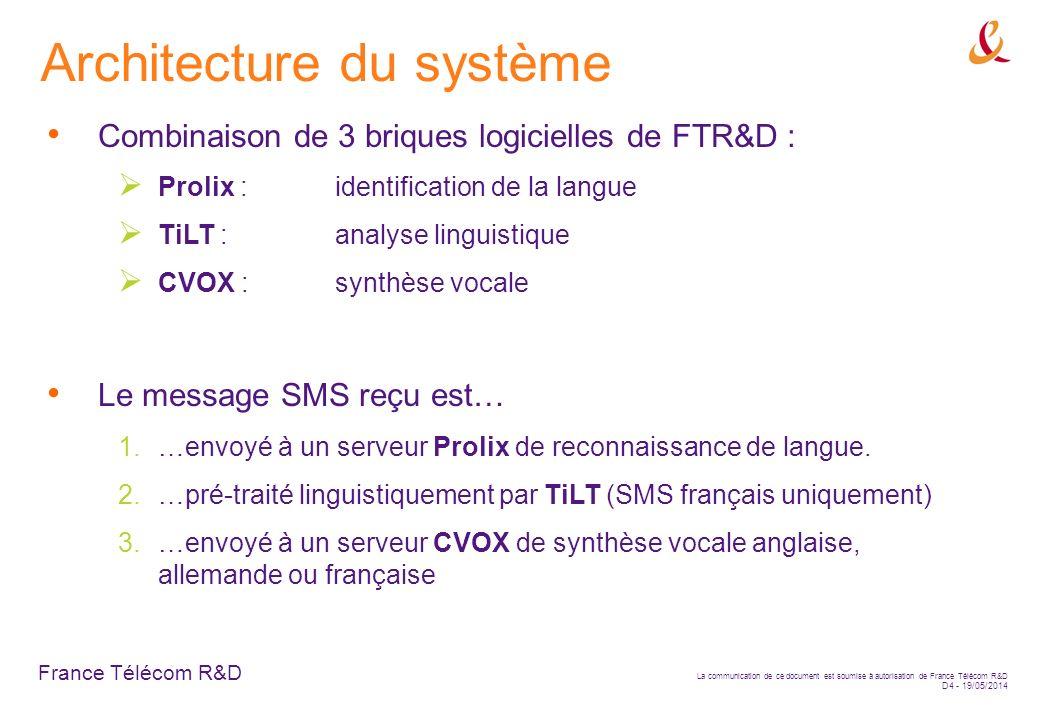 France Télécom R&D La communication de ce document est soumise à autorisation de France Télécom R&D D4 - 19/05/2014 Architecture du système Combinaison de 3 briques logicielles de FTR&D : Prolix :identification de la langue TiLT :analyse linguistique CVOX :synthèse vocale Le message SMS reçu est… 1.…envoyé à un serveur Prolix de reconnaissance de langue.