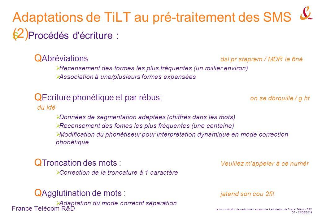 France Télécom R&D La communication de ce document est soumise à autorisation de France Télécom R&D D7 - 19/05/2014 Procédés d écriture : Abréviations dsl pr staprem / MDR le 6né Recensement des formes les plus fréquentes (un millier environ) Association à une/plusieurs formes expansées Ecriture phonétique et par rébus: on se dbrouille / g ht du kfé Données de segmentation adaptées (chiffres dans les mots) Recensement des fomes les plus fréquentes (une centaine) Modification du phonétiseur pour interprétation dynamique en mode correction phonétique Troncation des mots : Veuillez m appeler à ce numér Correction de la troncature à 1 caractère Agglutination de mots : jatend son cou 2fil Adaptation du mode correctif séparation Adaptations de TiLT au pré-traitement des SMS (2)