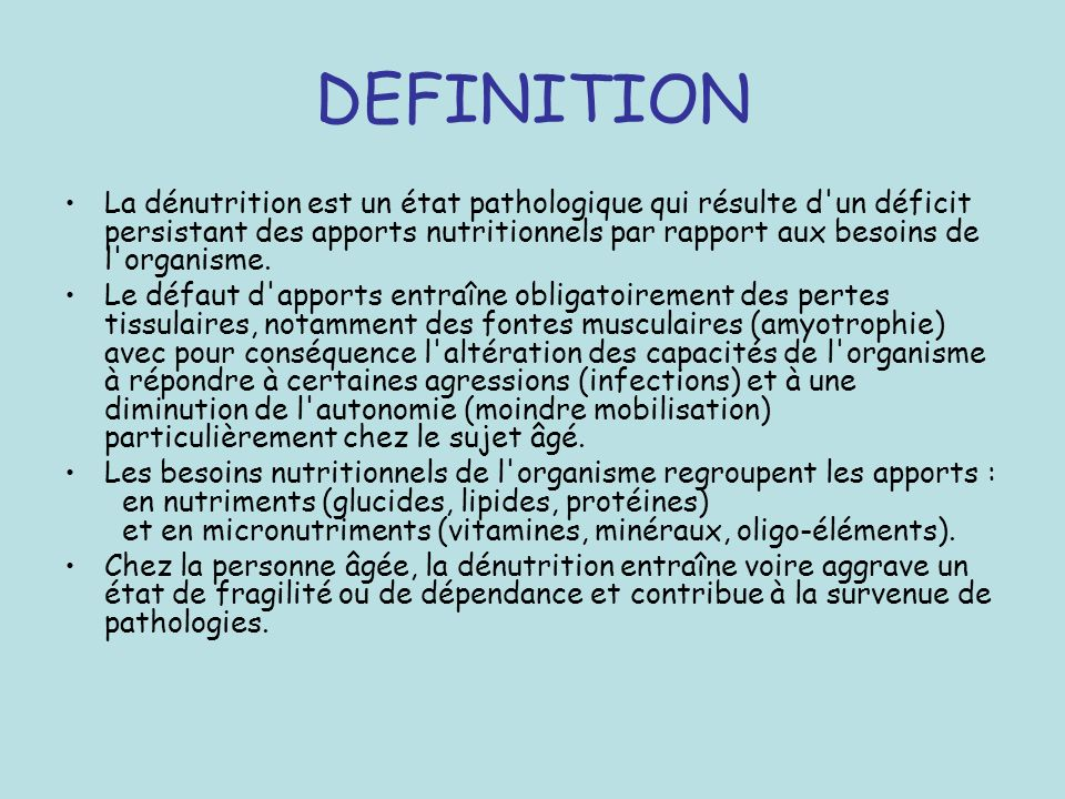 DEFINITION La dénutrition est un état pathologique qui résulte d'un déficit persistant des apports nutritionnels par rapport aux besoins de l'organism