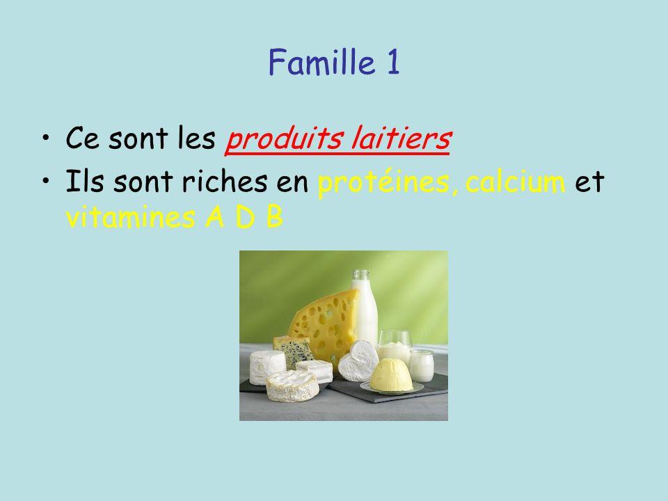 Famille 1 Ce sont les produits laitiers Ils sont riches en protéines, calcium et vitamines A D B