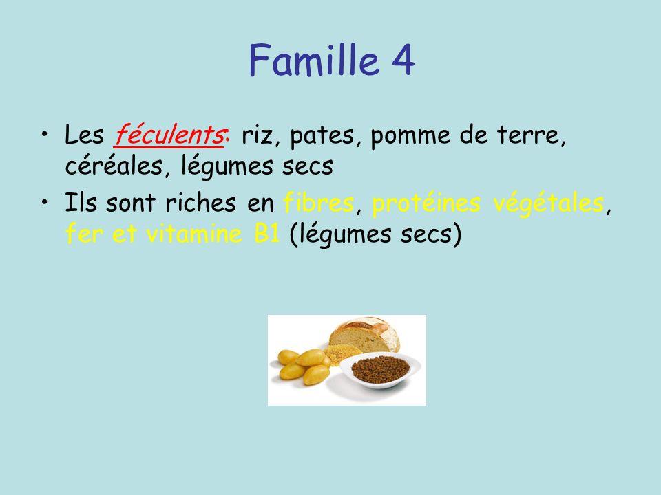 Famille 4 Les féculents: riz, pates, pomme de terre, céréales, légumes secs Ils sont riches en fibres, protéines végétales, fer et vitamine B1 (légume