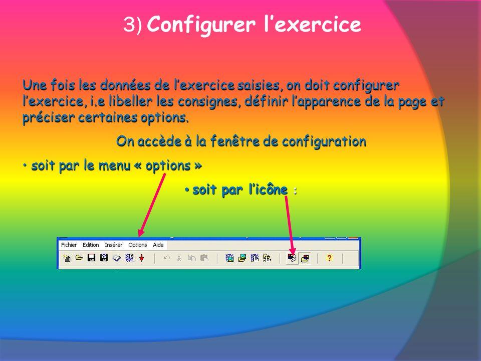 3) Configurer lexercice Une fois les données de lexercice saisies, on doit configurer lexercice, i.e libeller les consignes, définir lapparence de la