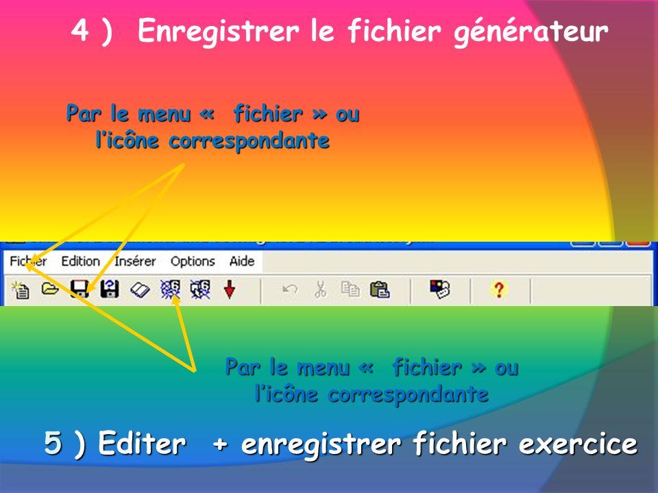 4 ) Enregistrer le fichier générateur Par le menu « fichier » ou licône correspondante 5 ) Editer + enregistrer fichier exercice Par le menu « fichier » ou licône correspondante