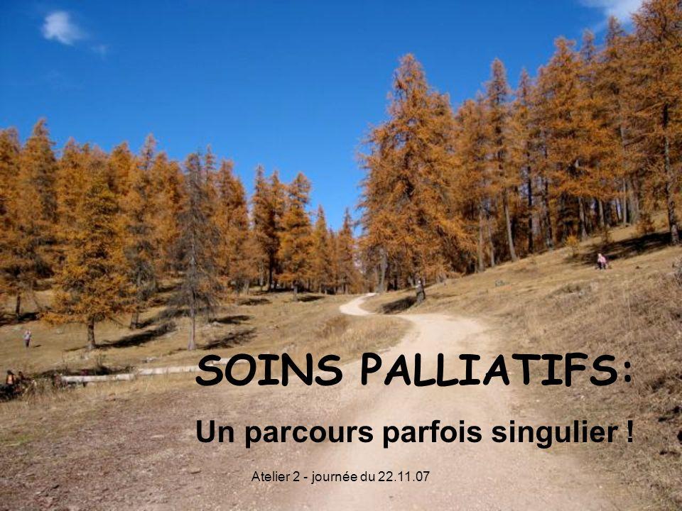 Atelier 2 - journée du 22.11.07 SOINS PALLIATIFS: Un parcours parfois singulier !