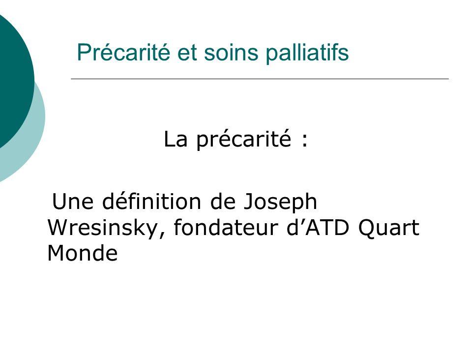 Précarité et soins palliatifs La précarité : Une définition de Joseph Wresinsky, fondateur dATD Quart Monde