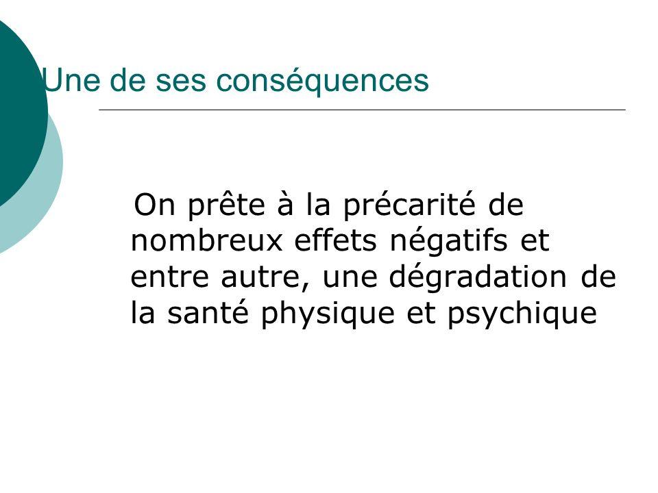 Une de ses conséquences On prête à la précarité de nombreux effets négatifs et entre autre, une dégradation de la santé physique et psychique