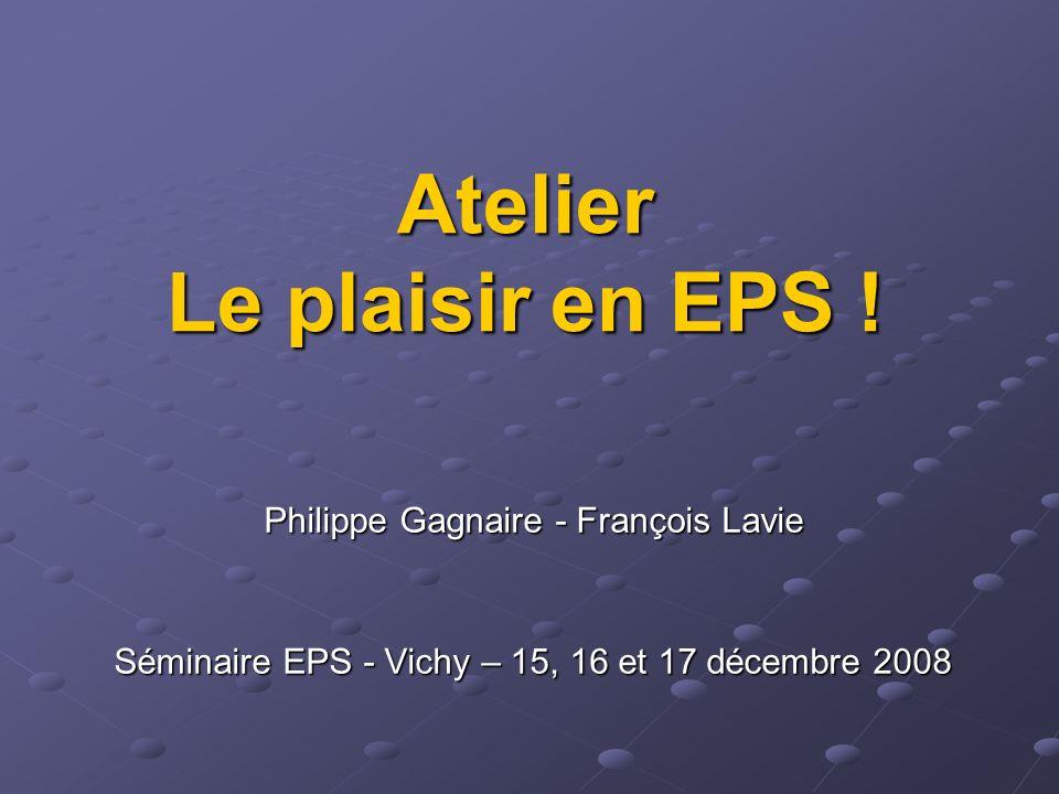 Atelier Le plaisir en EPS ! Philippe Gagnaire - François Lavie Séminaire EPS - Vichy – 15, 16 et 17 décembre 2008