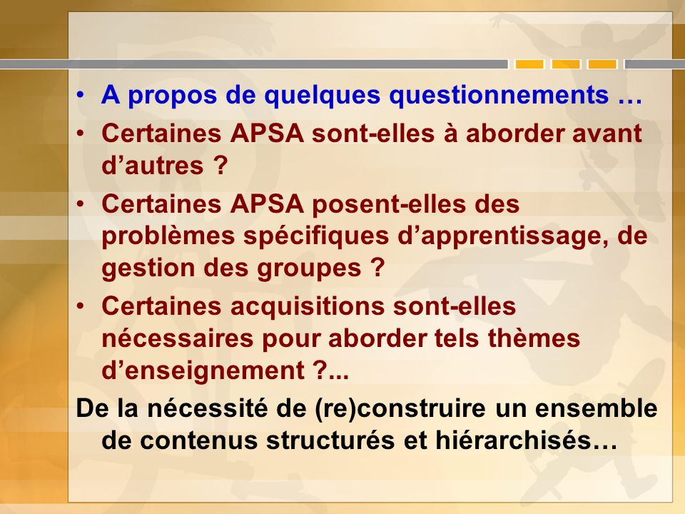 A propos de quelques questionnements … Certaines APSA sont-elles à aborder avant dautres ? Certaines APSA posent-elles des problèmes spécifiques dappr