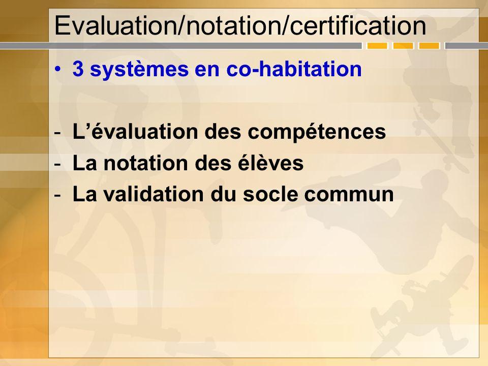 Evaluation/notation/certification 3 systèmes en co-habitation -Lévaluation des compétences -La notation des élèves -La validation du socle commun