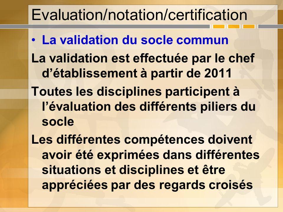 Evaluation/notation/certification La validation du socle commun La validation est effectuée par le chef détablissement à partir de 2011 Toutes les dis