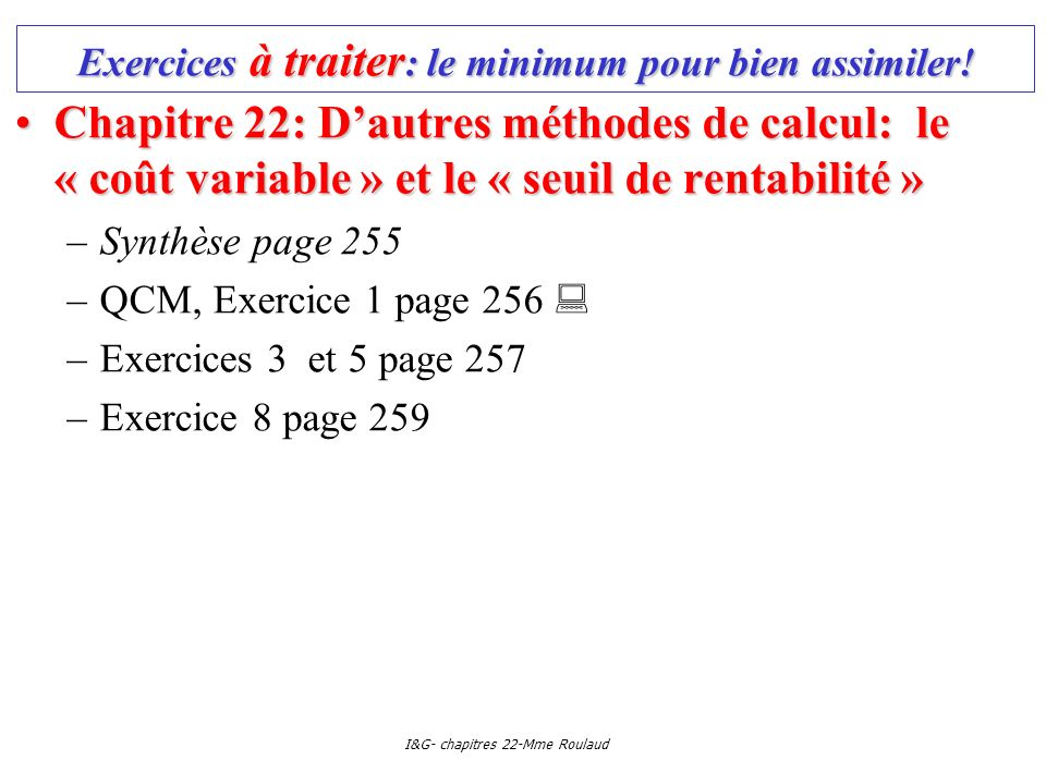 I&G- chapitres 22-Mme Roulaud Exercices à traiter : le minimum pour bien assimiler! Chapitre 22: Dautres méthodes de calcul: le « coût variable » et l