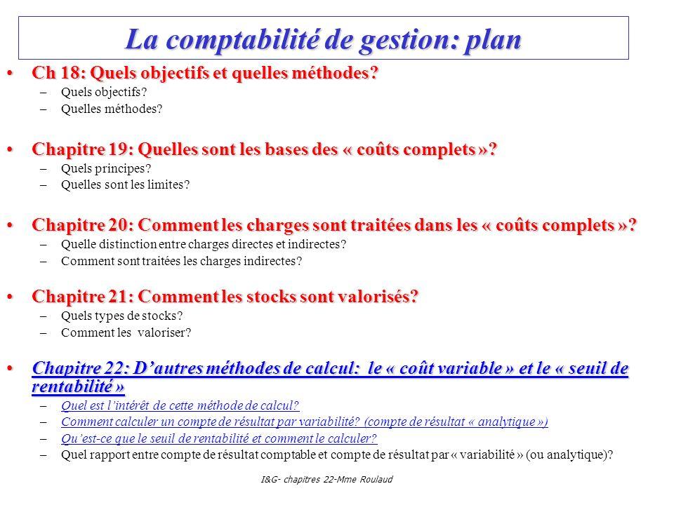 I&G- chapitres 22-Mme Roulaud La comptabilité de gestion: plan Ch 18: Quels objectifs et quelles méthodes?Ch 18: Quels objectifs et quelles méthodes?