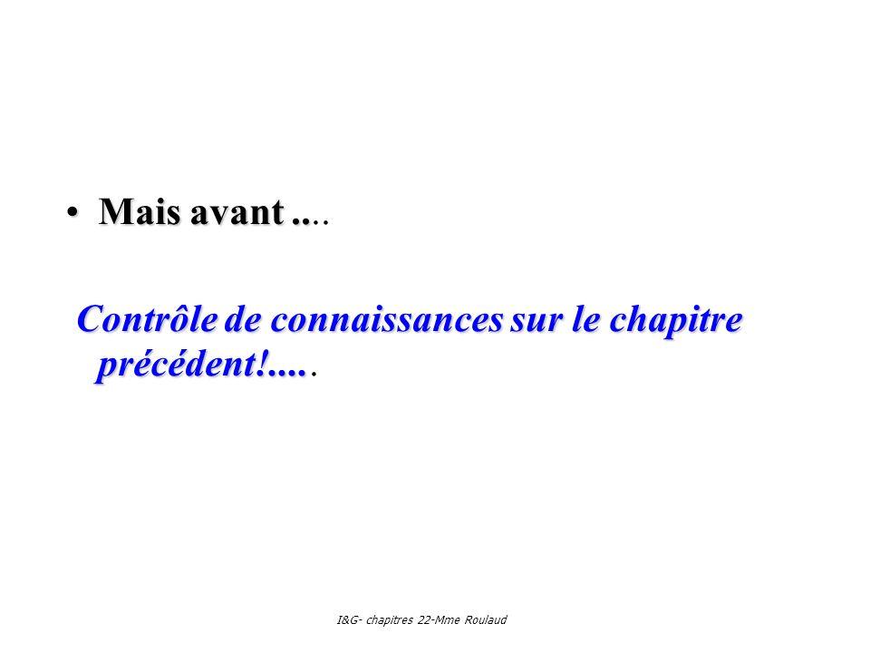 I&G- chapitres 22-Mme Roulaud Mais avant..Mais avant.... Contrôle de connaissances sur le chapitre précédent!.... Contrôle de connaissances sur le cha