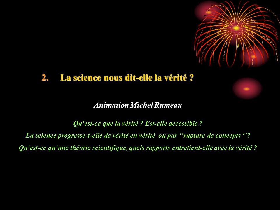 2.La science nous dit-elle la vérité ? Animation Michel Rumeau Quest-ce que la vérité ? Est-elle accessible ? La science progresse-t-elle de vérité en