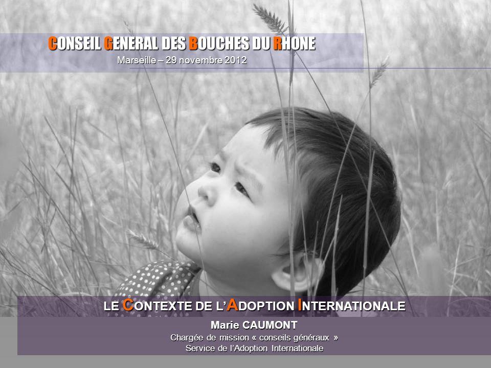 CONSEIL GENERAL DES BOUCHES DU RHONE Marseille – 29 novembre 2012 LE C ONTEXTE DE L A DOPTION I NTERNATIONALE Marie CAUMONT Chargée de mission « conse