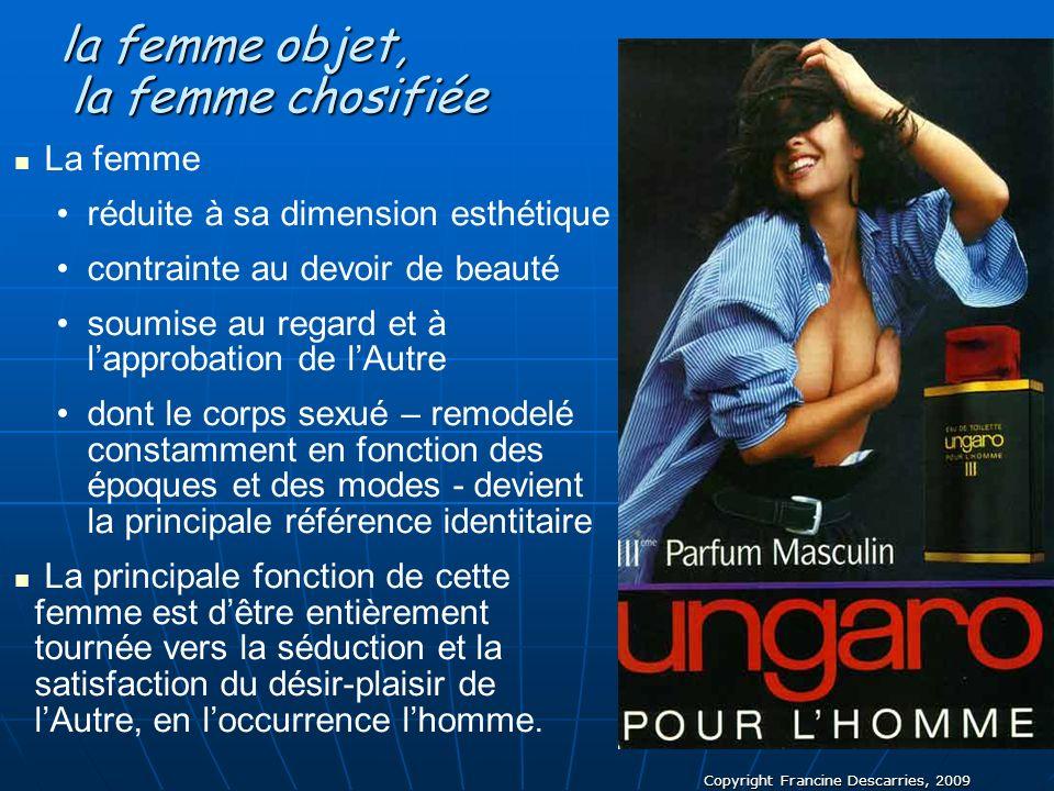 Copyright Francine Descarries, 2009 la femme objet, la femme objet, la femme chosifiée la femme chosifiée La femme réduite à sa dimension esthétique c