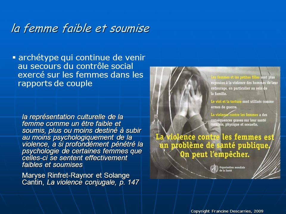 Copyright Francine Descarries, 2009 la femme faible et soumise la représentation culturelle de la femme comme un être faible et soumis, plus ou moins
