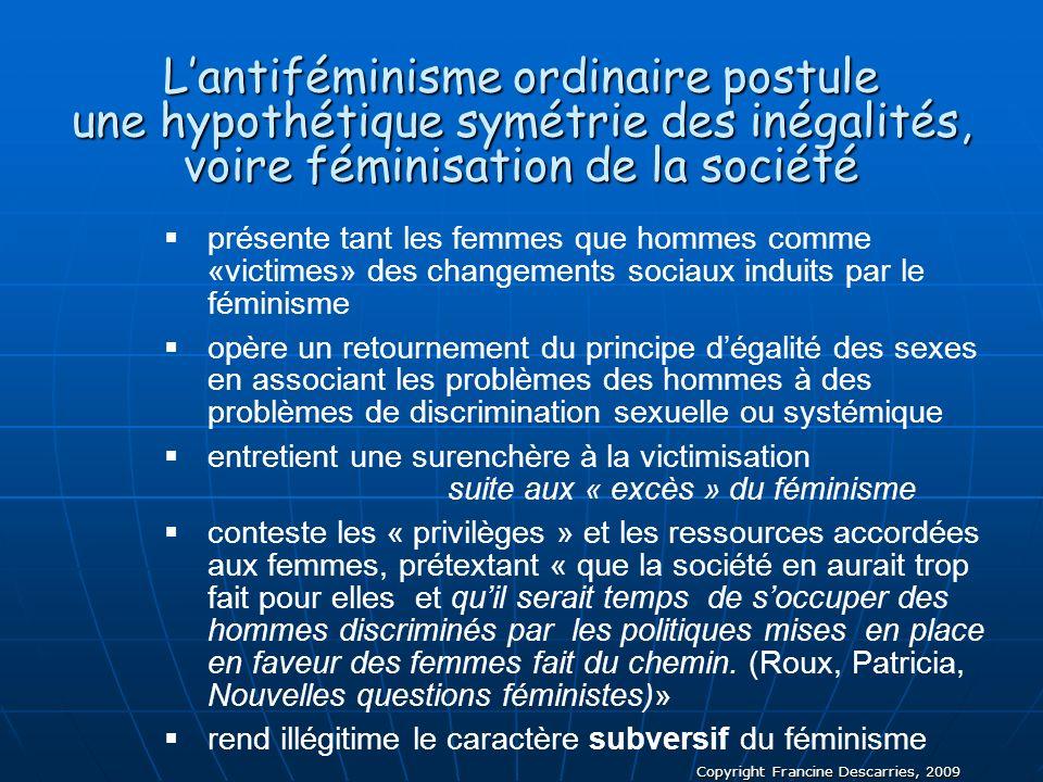 Copyright Francine Descarries, 2009 Lantiféminisme ordinaire postule une hypothétique symétrie des inégalités, voire féminisation de la société présen