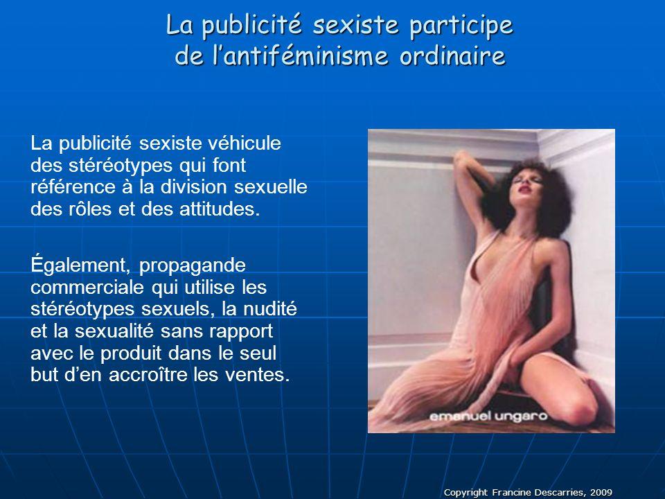 Copyright Francine Descarries, 2009 La publicité sexiste participe de lantiféminisme ordinaire La publicité sexiste véhicule des stéréotypes qui font