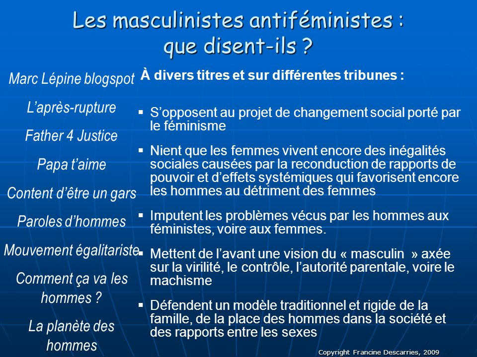Copyright Francine Descarries, 2009 Les masculinistes antiféministes : que disent-ils ? À divers titres et sur différentes tribunes : Sopposent au pro