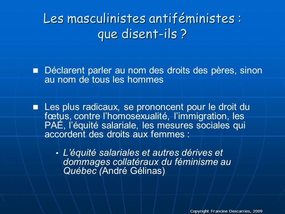 Copyright Francine Descarries, 2009 Les masculinistes antiféministes : que disent-ils ? Déclarent parler au nom des droits des pères, sinon au nom de