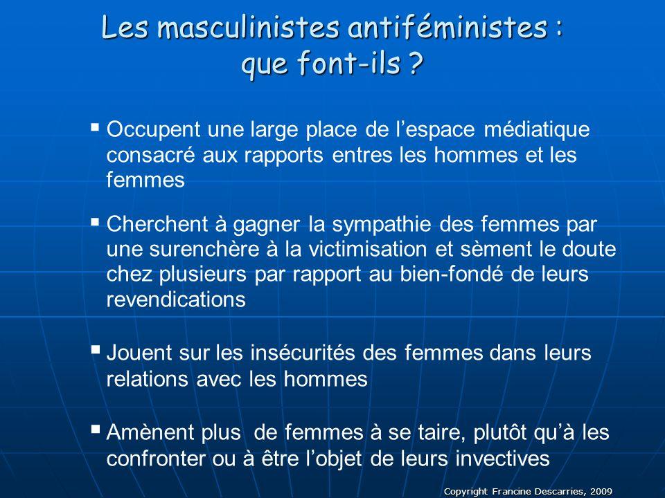 Copyright Francine Descarries, 2009 Les masculinistes antiféministes : que font-ils ? Occupent une large place de lespace médiatique consacré aux rapp