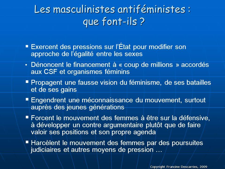 Copyright Francine Descarries, 2009 Les masculinistes antiféministes : que font-ils ? Exercent des pressions sur lÉtat pour modifier son approche de l
