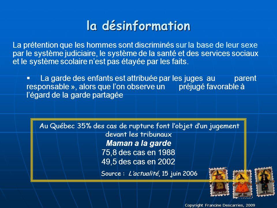 Copyright Francine Descarries, 2009 la désinformation La prétention que les hommes sont discriminés sur la base de leur sexe par le système judiciaire