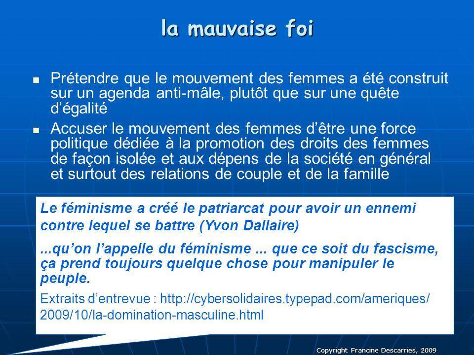 Copyright Francine Descarries, 2009 la mauvaise foi Prétendre que le mouvement des femmes a été construit sur un agenda anti-mâle, plutôt que sur une