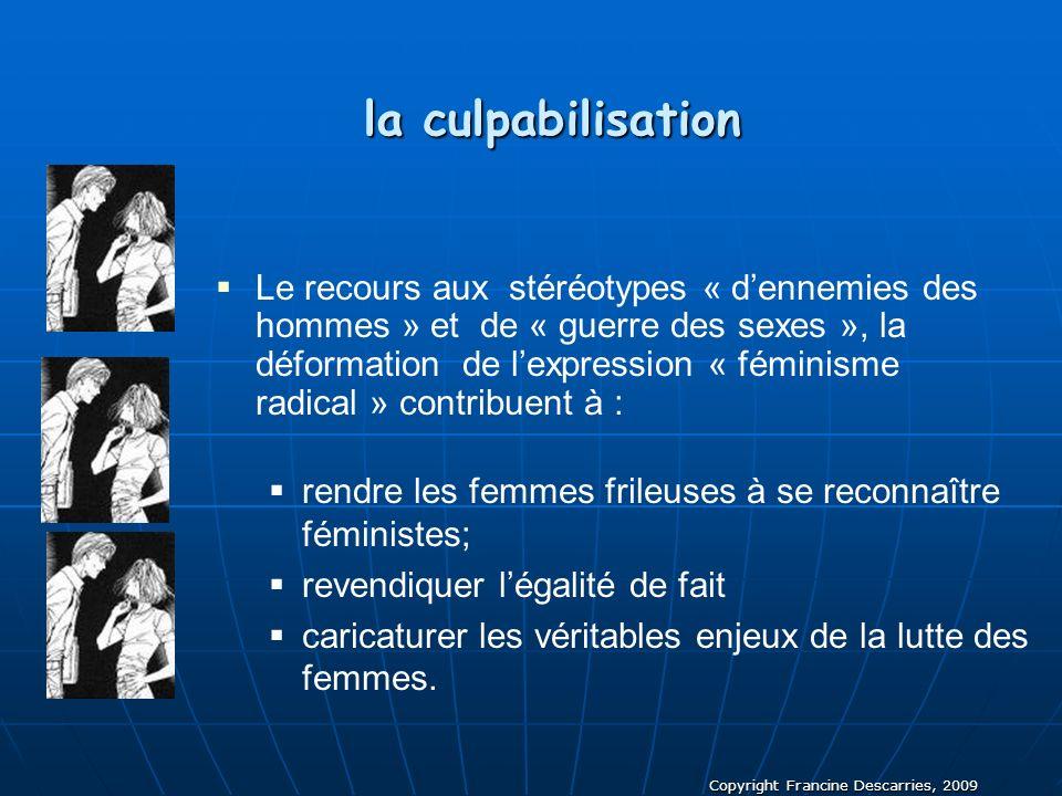 Copyright Francine Descarries, 2009 la culpabilisation la culpabilisation Le recours aux stéréotypes « dennemies des hommes » et de « guerre des sexes
