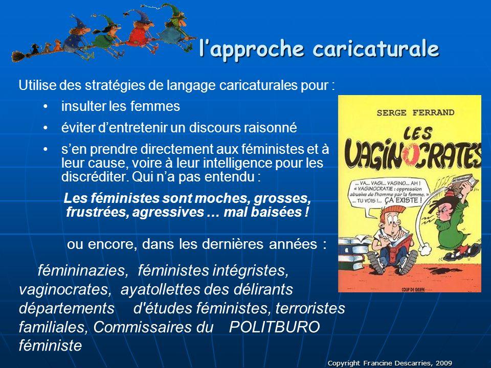 Copyright Francine Descarries, 2009 lapproche caricaturale Utilise des stratégies de langage caricaturales pour : insulter les femmes éviter dentreten