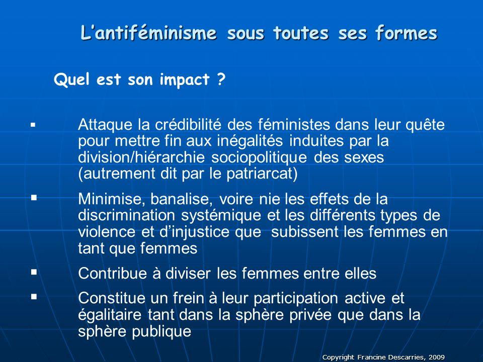 Copyright Francine Descarries, 2009 Lantiféminisme sous toutes ses formes Quel est son impact ? Attaque la crédibilité des féministes dans leur quête