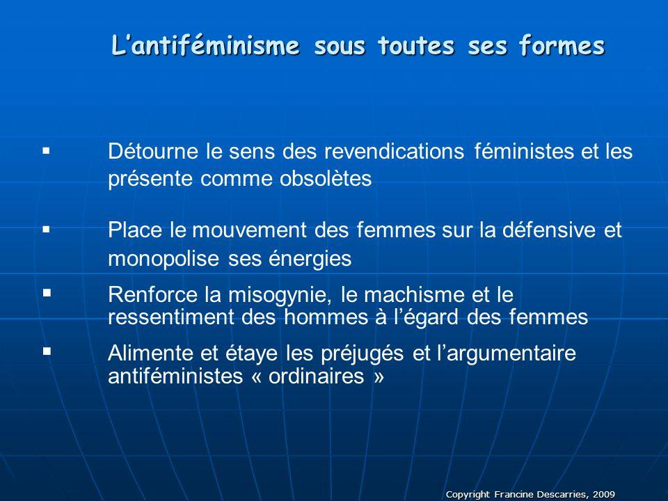 Copyright Francine Descarries, 2009 Lantiféminisme sous toutes ses formes Détourne le sens des revendications féministes et les présente comme obsolèt