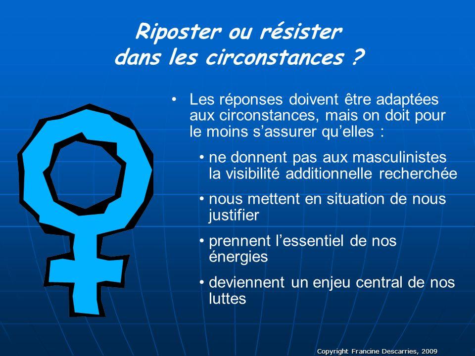 Copyright Francine Descarries, 2009 Riposter ou résister dans les circonstances ? Les réponses doivent être adaptées aux circonstances, mais on doit p