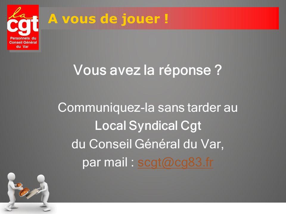 A vous de jouer ! Vous avez la réponse ? Communiquez-la sans tarder au Local Syndical Cgt du Conseil Général du Var, par mail : scgt@cg83.frscgt@cg83.