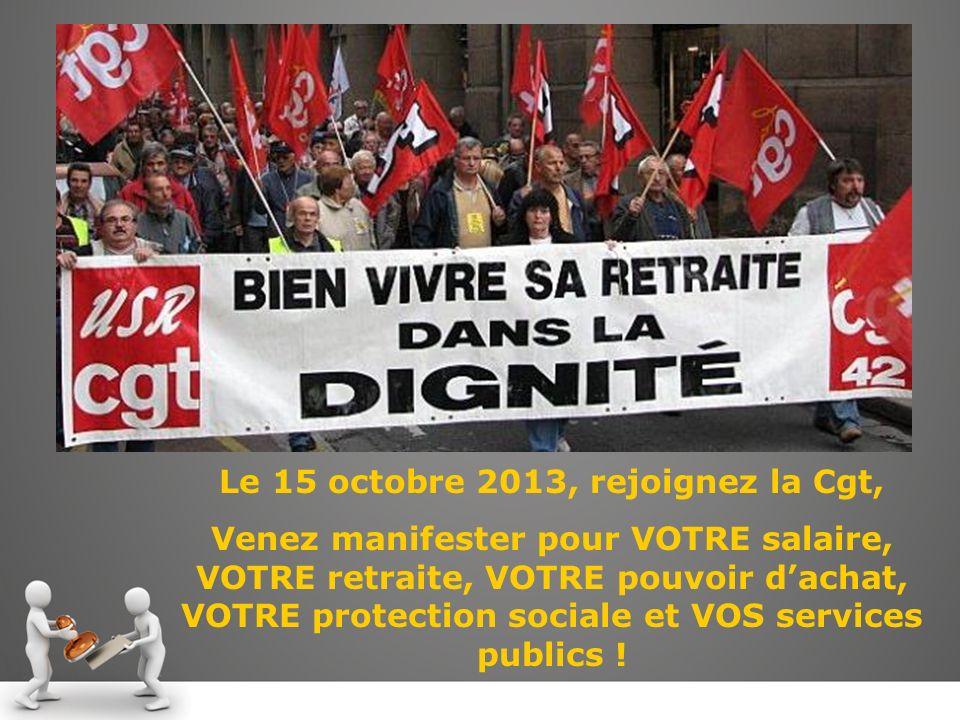 Le 15 octobre 2013, rejoignez la Cgt, Venez manifester pour VOTRE salaire, VOTRE retraite, VOTRE pouvoir dachat, VOTRE protection sociale et VOS services publics !