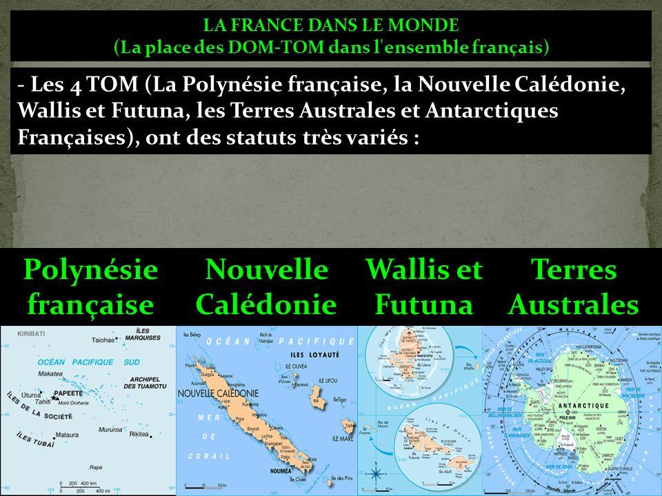 LA FRANCE DANS LE MONDE (La place des DOM-TOM dans l ensemble français) - Les 4 TOM (La Polynésie française, la Nouvelle Calédonie, Wallis et Futuna, les Terres Australes et Antarctiques Françaises), ont des statuts très variés : Polynésie française Nouvelle Calédonie Wallis et Futuna Terres Australes