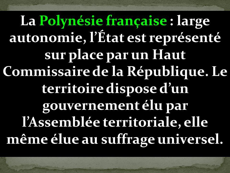 La Polynésie française : large autonomie, lÉtat est représenté sur place par un Haut Commissaire de la République. Le territoire dispose dun gouvernem