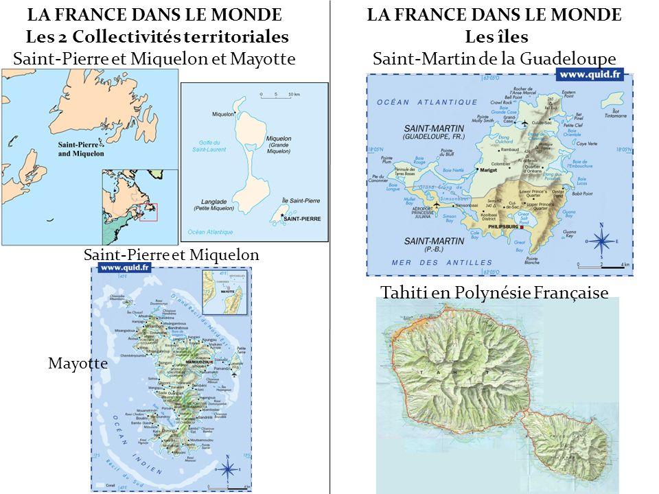 LA FRANCE DANS LE MONDE Les 2 Collectivités territoriales Saint-Pierre et Miquelon et Mayotte Saint-Pierre et Miquelon Mayotte LA FRANCE DANS LE MONDE Les îles Saint-Martin de la Guadeloupe Tahiti en Polynésie Française