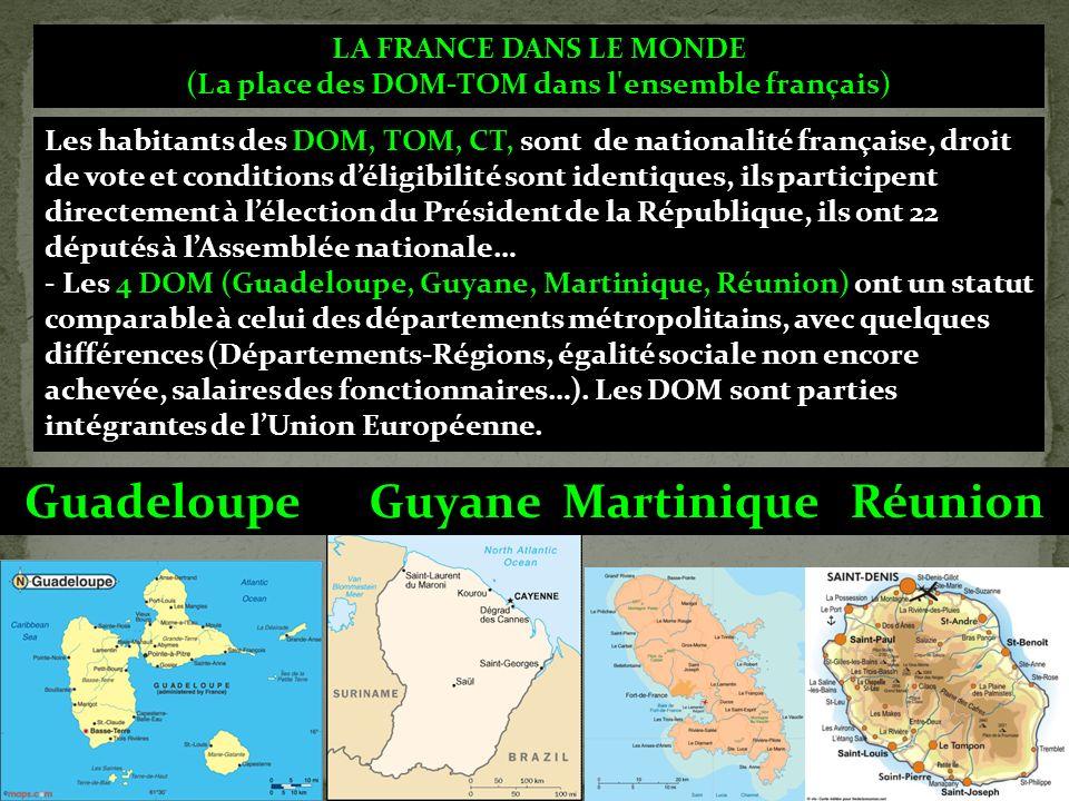 LA FRANCE DANS LE MONDE (La place des DOM-TOM dans l ensemble français) Les habitants des DOM, TOM, CT, sont de nationalité française, droit de vote et conditions déligibilité sont identiques, ils participent directement à lélection du Président de la République, ils ont 22 députés à lAssemblée nationale… - Les 4 DOM (Guadeloupe, Guyane, Martinique, Réunion) ont un statut comparable à celui des départements métropolitains, avec quelques différences (Départements-Régions, égalité sociale non encore achevée, salaires des fonctionnaires…).