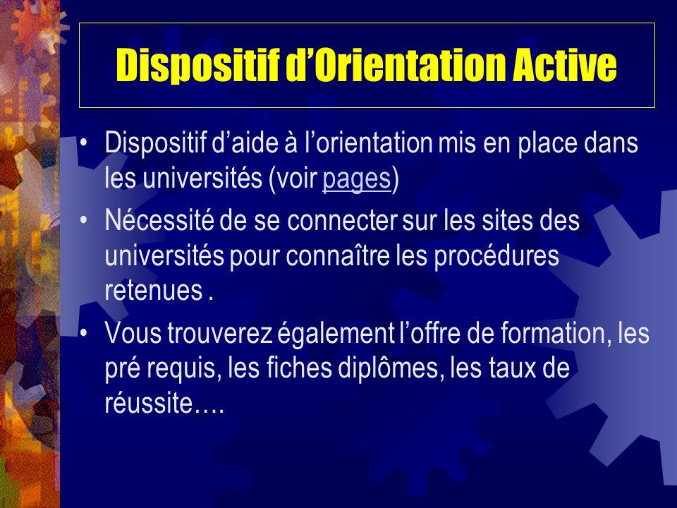 Dispositif dOrientation Active Dispositif daide à lorientation mis en place dans les universités (voir pages)pages Nécessité de se connecter sur les sites des universités pour connaître les procédures retenues.