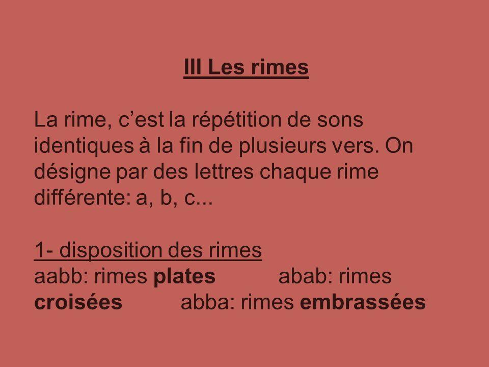 III Les rimes La rime, cest la répétition de sons identiques à la fin de plusieurs vers. On désigne par des lettres chaque rime différente: a, b, c...