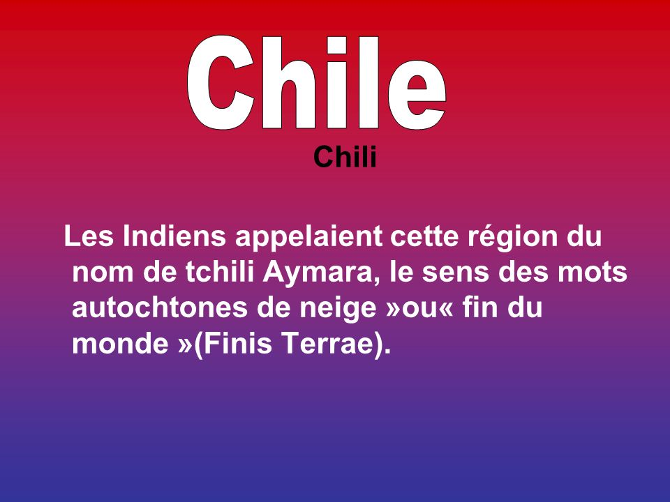 Les Indiens appelaient cette région du nom de tchili Aymara, le sens des mots autochtones de neige »ou« fin du monde »(Finis Terrae).