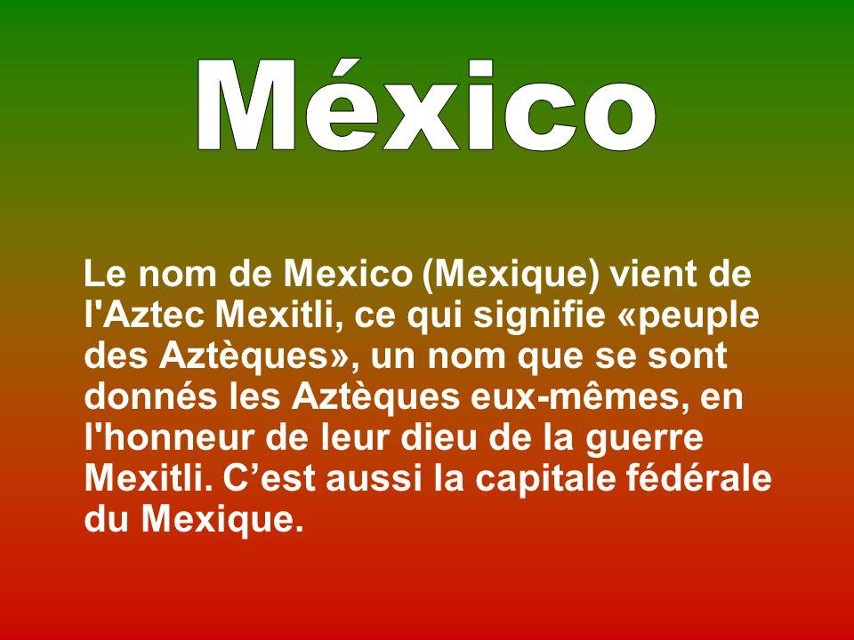 Le nom de Mexico (Mexique) vient de l Aztec Mexitli, ce qui signifie «peuple des Aztèques», un nom que se sont donnés les Aztèques eux-mêmes, en l honneur de leur dieu de la guerre Mexitli.