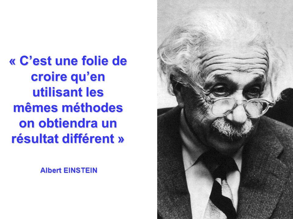 « Cest une folie de croire quen utilisant les mêmes méthodes on obtiendra un résultat différent » Albert EINSTEIN