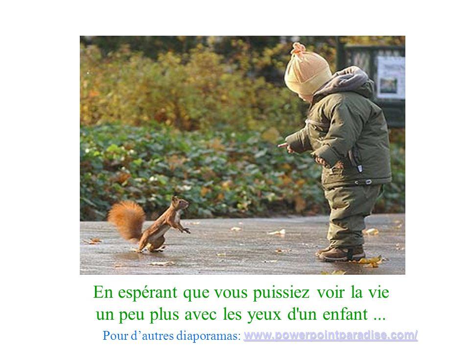En espérant que vous puissiez voir la vie un peu plus avec les yeux d'un enfant... Pour dautres diaporamas: www.powerpointparadise.com/
