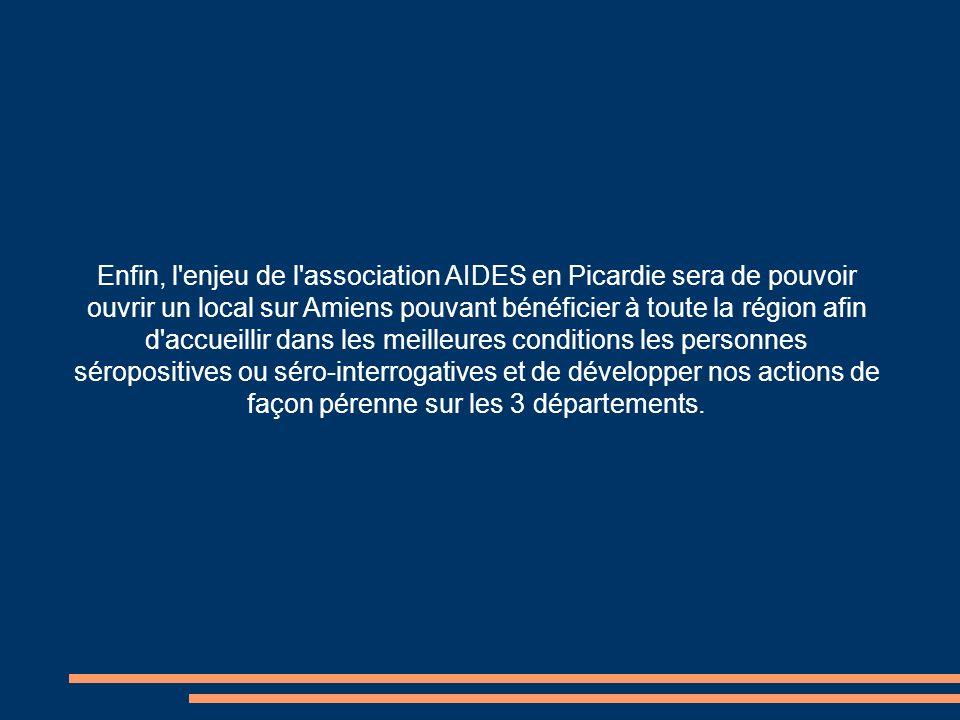 Enfin, l enjeu de l association AIDES en Picardie sera de pouvoir ouvrir un local sur Amiens pouvant bénéficier à toute la région afin d accueillir dans les meilleures conditions les personnes séropositives ou séro-interrogatives et de développer nos actions de façon pérenne sur les 3 départements.