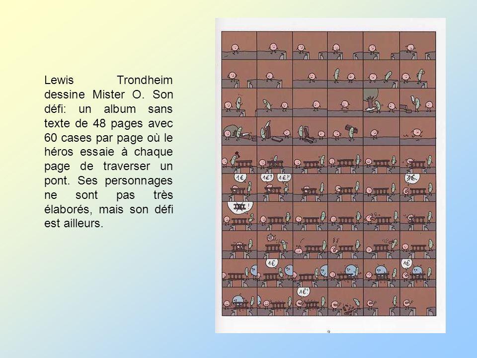 Lewis Trondheim dessine Mister O. Son défi: un album sans texte de 48 pages avec 60 cases par page où le héros essaie à chaque page de traverser un po