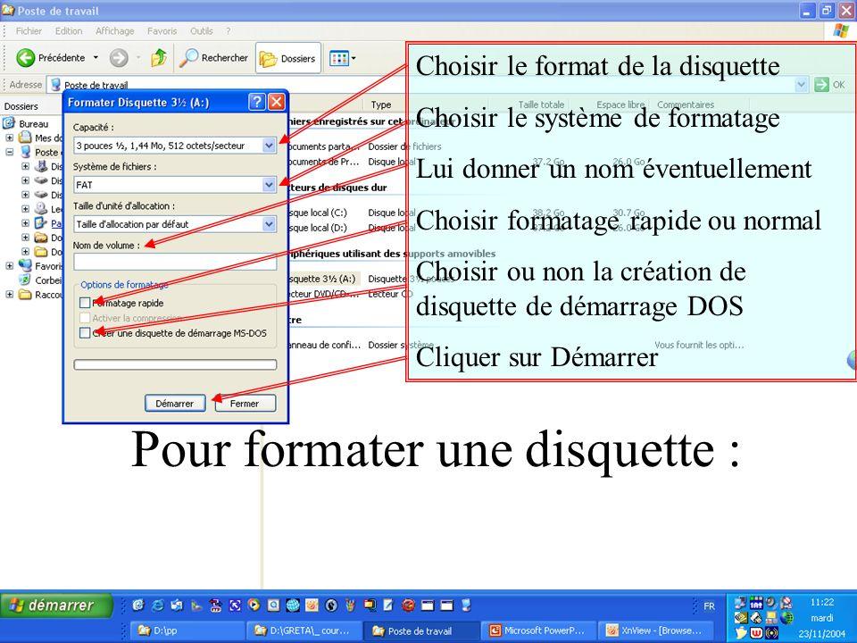 Choisir le format de la disquette Choisir le système de formatage Lui donner un nom éventuellement Choisir formatage rapide ou normal Choisir ou non la création de disquette de démarrage DOS Cliquer sur Démarrer Pour formater une disquette :